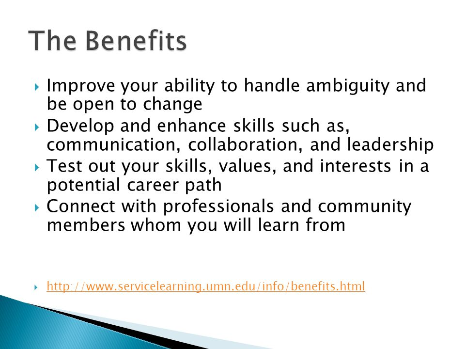  Improve your ability to handle ambiguity and be open to change  Develop and enhance skills such as, communication, collaboration, and leadership  Test out your skills, values, and interests in a potential career path  Connect with professionals and community members whom you will learn from 