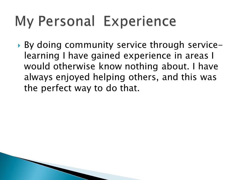  By doing community service through service- learning I have gained experience in areas I would otherwise know nothing about.