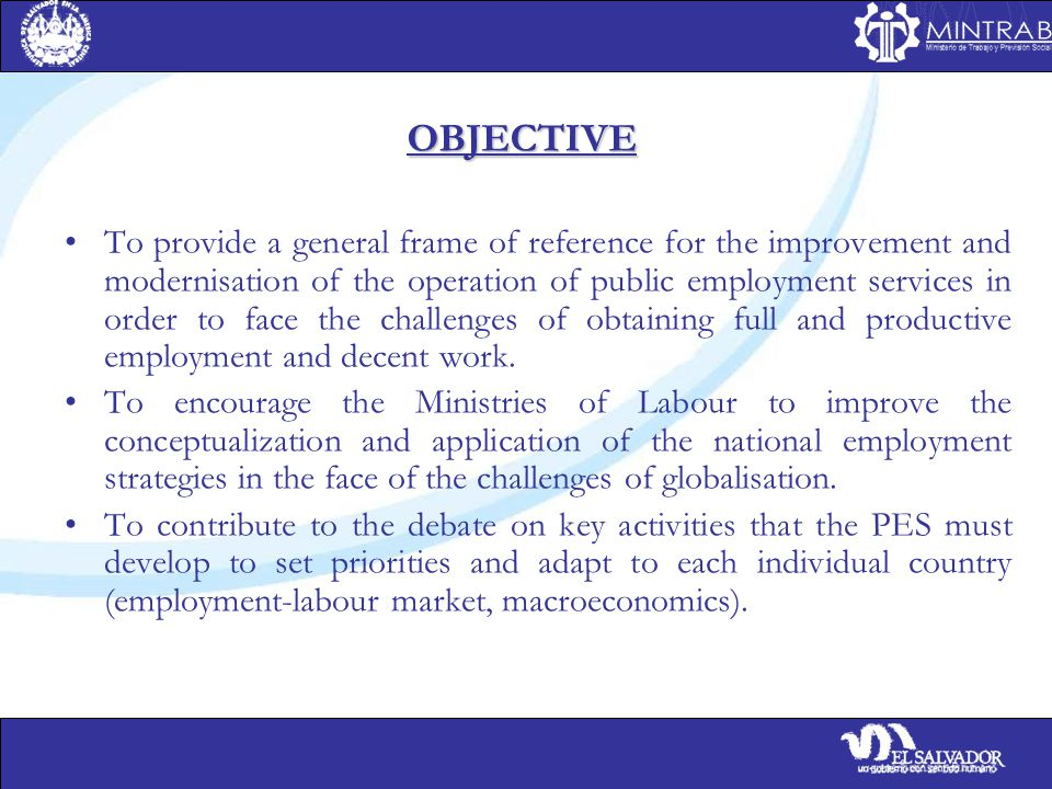 OBJECTIVE To provide a general frame of reference for the improvement and modernisation of the operation of public employment services in order to face the challenges of obtaining full and productive employment and decent work.