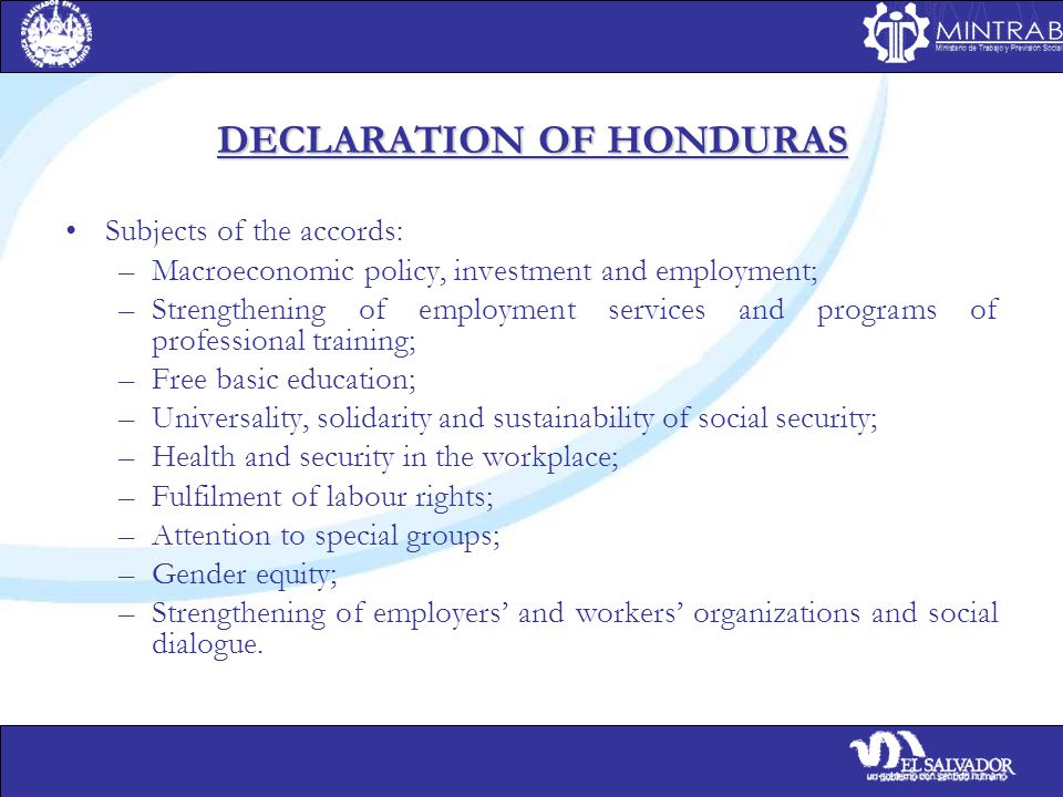 DECLARATION OF HONDURAS Subjects of the accords: –Macroeconomic policy, investment and employment; –Strengthening of employment services and programs of professional training; –Free basic education; –Universality, solidarity and sustainability of social security; –Health and security in the workplace; –Fulfilment of labour rights; –Attention to special groups; –Gender equity; –Strengthening of employers' and workers' organizations and social dialogue.