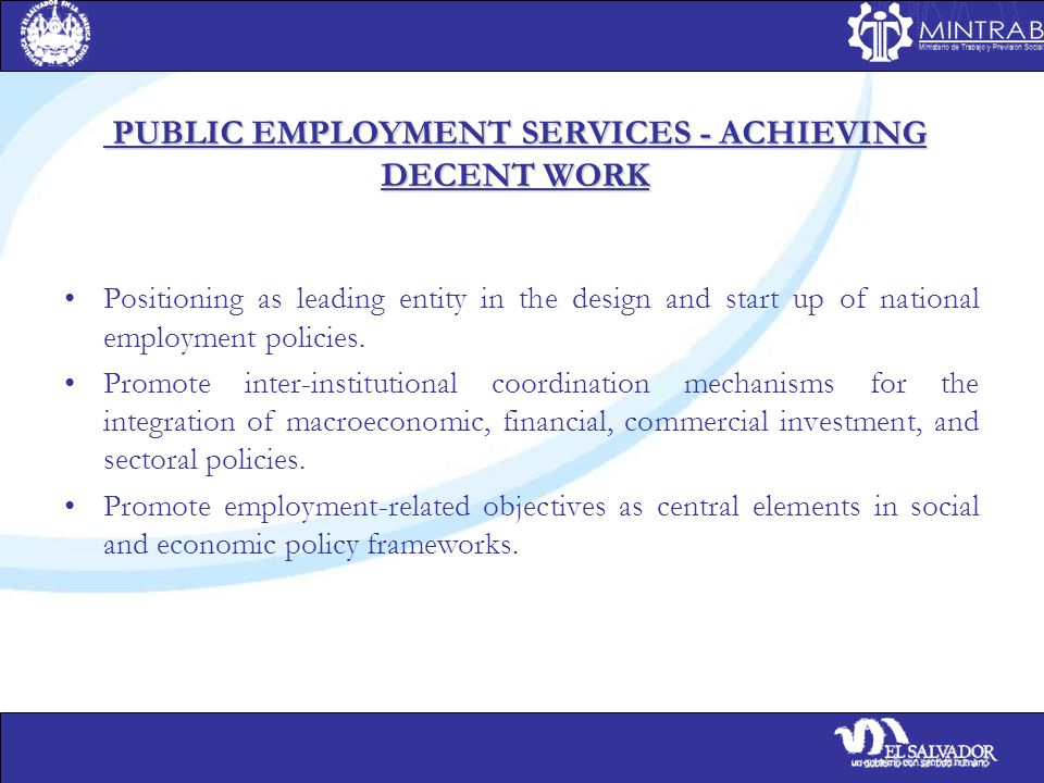 PUBLIC EMPLOYMENT SERVICES - ACHIEVING DECENT WORK PUBLIC EMPLOYMENT SERVICES - ACHIEVING DECENT WORK Positioning as leading entity in the design and start up of national employment policies.