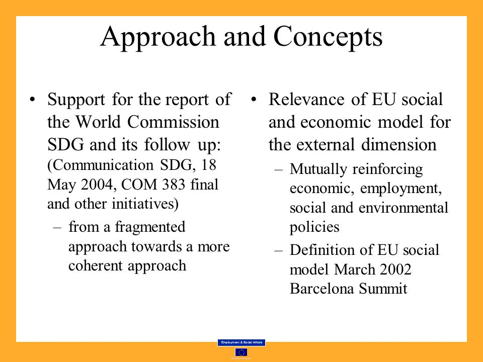 Approach and Concepts Support for the report of the World Commission SDG and its follow up: (Communication SDG, 18 May 2004, COM 383 final and other initiatives) –from a fragmented approach towards a more coherent approach Relevance of EU social and economic model for the external dimension –Mutually reinforcing economic, employment, social and environmental policies –Definition of EU social model March 2002 Barcelona Summit