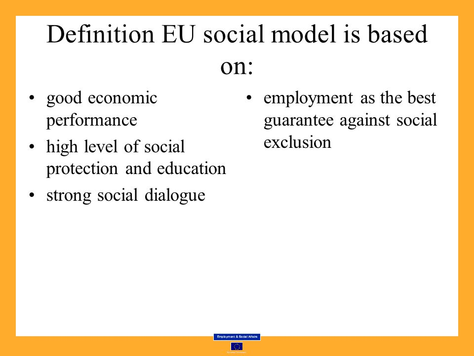 Definition EU social model is based on: good economic performance high level of social protection and education strong social dialogue employment as the best guarantee against social exclusion