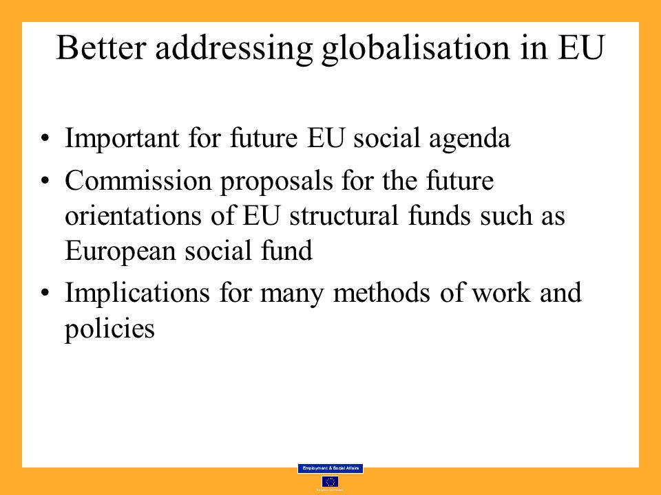 Better addressing globalisation in EU Important for future EU social agenda Commission proposals for the future orientations of EU structural funds such as European social fund Implications for many methods of work and policies