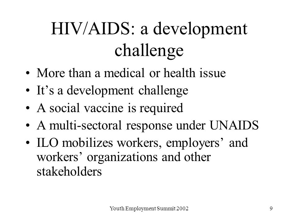 Youth Employment Summit HIV/AIDS: a development challenge More than a medical or health issue It's a development challenge A social vaccine is required A multi-sectoral response under UNAIDS ILO mobilizes workers, employers' and workers' organizations and other stakeholders