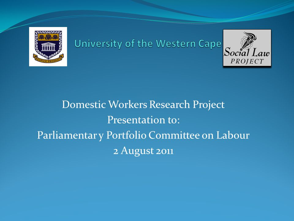 Domestic Workers Research Project Presentation to: Parliamentar y Portfolio Committee on Labour 2 August 2011