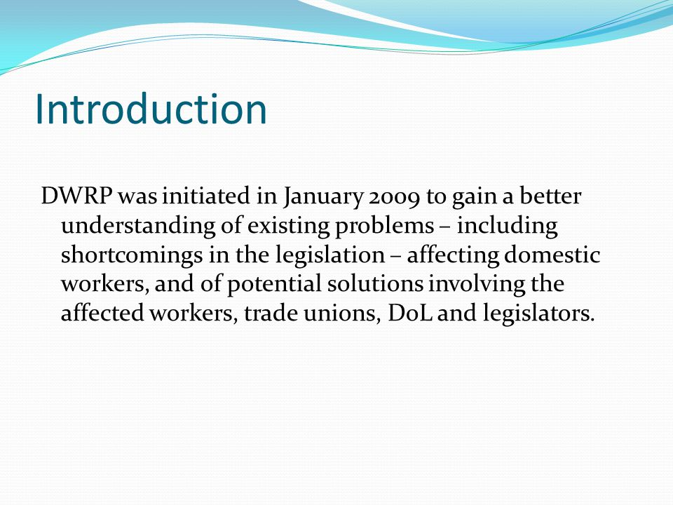 Introduction DWRP was initiated in January 2009 to gain a better understanding of existing problems – including shortcomings in the legislation – affecting domestic workers, and of potential solutions involving the affected workers, trade unions, DoL and legislators.