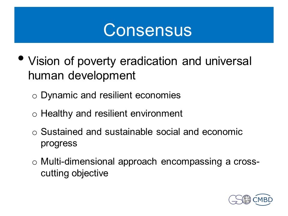 Consensus Vision of poverty eradication and universal human development o Dynamic and resilient economies o Healthy and resilient environment o Sustained and sustainable social and economic progress o Multi-dimensional approach encompassing a cross- cutting objective