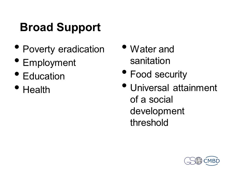 Broad Support Poverty eradication Employment Education Health Water and sanitation Food security Universal attainment of a social development threshold