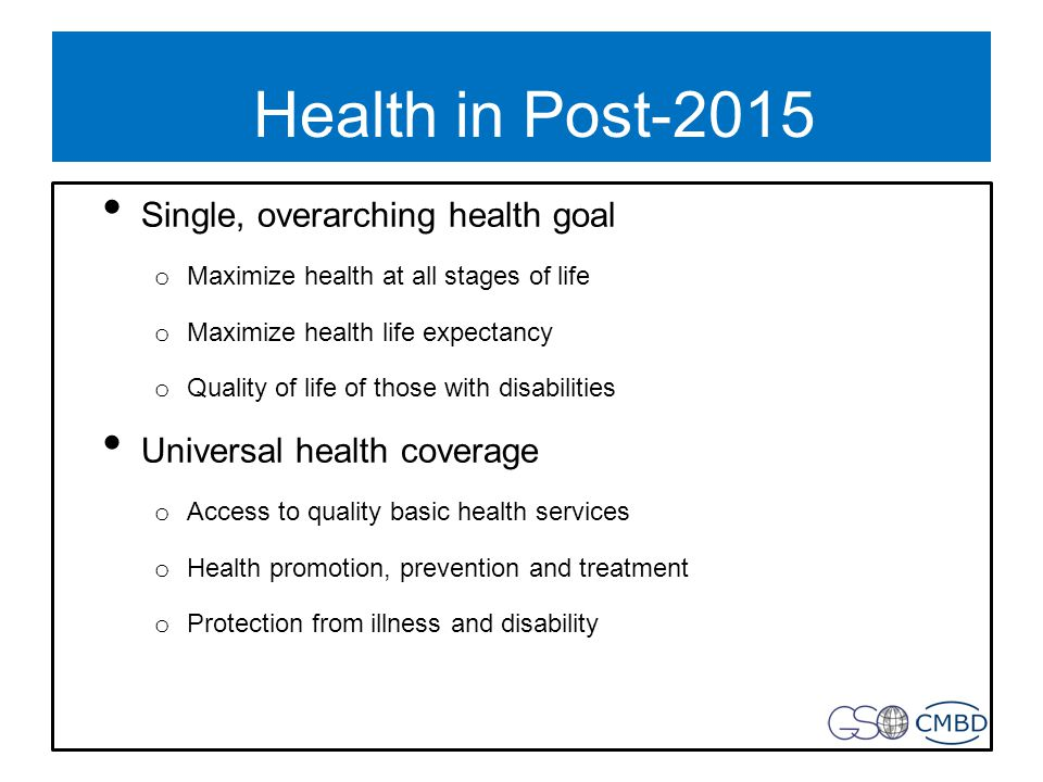 Health in Post-2015 Single, overarching health goal o Maximize health at all stages of life o Maximize health life expectancy o Quality of life of those with disabilities Universal health coverage o Access to quality basic health services o Health promotion, prevention and treatment o Protection from illness and disability