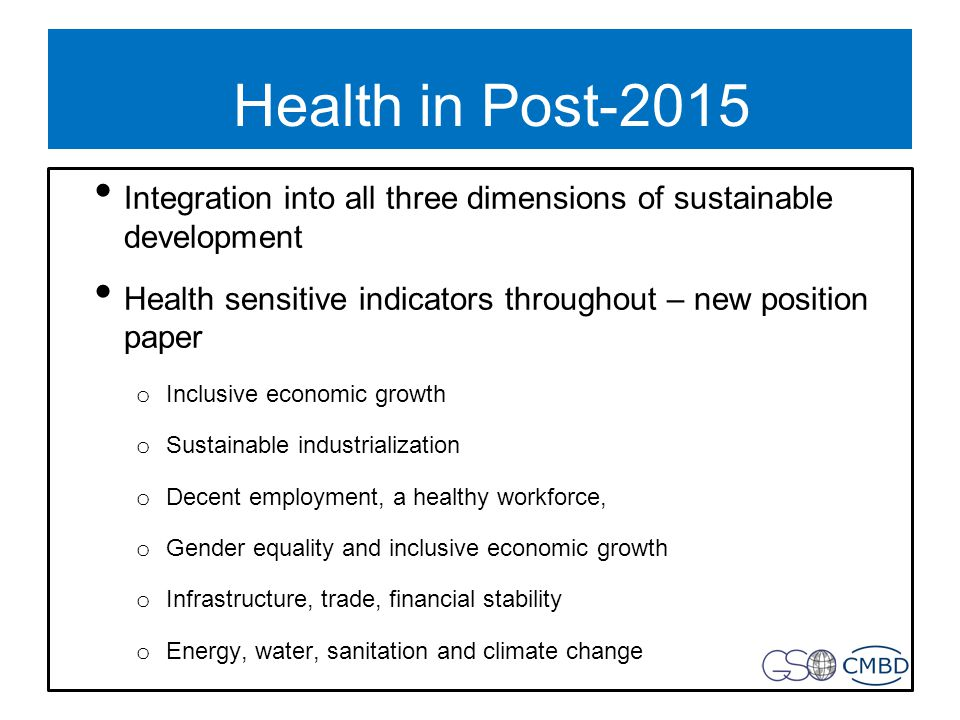 Health in Post-2015 Integration into all three dimensions of sustainable development Health sensitive indicators throughout – new position paper o Inclusive economic growth o Sustainable industrialization o Decent employment, a healthy workforce, o Gender equality and inclusive economic growth o Infrastructure, trade, financial stability o Energy, water, sanitation and climate change
