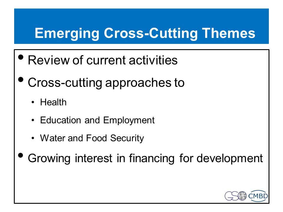 Emerging Cross-Cutting Themes Review of current activities Cross-cutting approaches to Health Education and Employment Water and Food Security Growing interest in financing for development