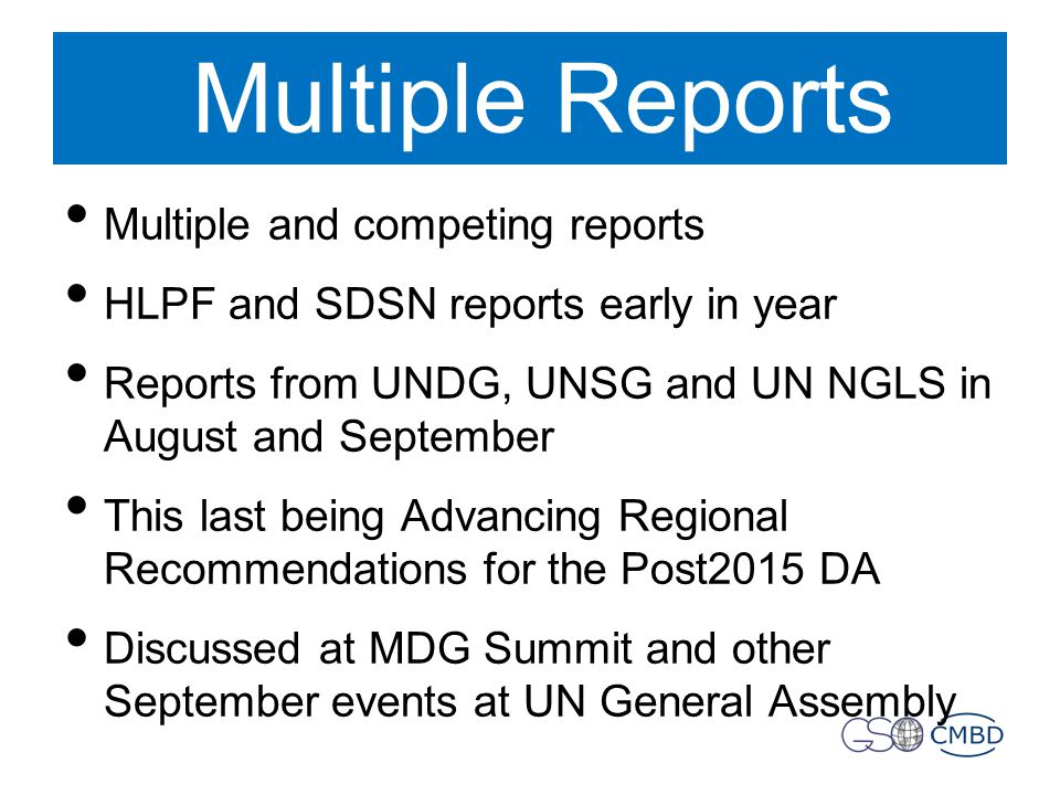 Multiple Reports Multiple and competing reports HLPF and SDSN reports early in year Reports from UNDG, UNSG and UN NGLS in August and September This last being Advancing Regional Recommendations for the Post2015 DA Discussed at MDG Summit and other September events at UN General Assembly