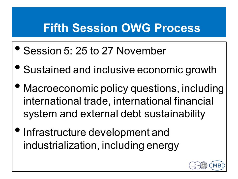 Fifth Session OWG Process Session 5: 25 to 27 November Sustained and inclusive economic growth Macroeconomic policy questions, including international trade, international financial system and external debt sustainability Infrastructure development and industrialization, including energy