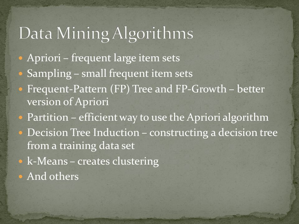 Apriori – frequent large item sets Sampling – small frequent item sets Frequent-Pattern (FP) Tree and FP-Growth – better version of Apriori Partition – efficient way to use the Apriori algorithm Decision Tree Induction – constructing a decision tree from a training data set k-Means – creates clustering And others
