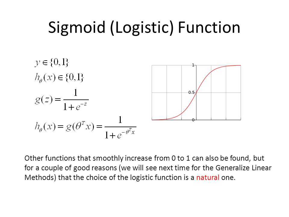 Sigmoid (Logistic) Function Other functions that smoothly increase from 0 to 1 can also be found, but for a couple of good reasons (we will see next time for the Generalize Linear Methods) that the choice of the logistic function is a natural one.