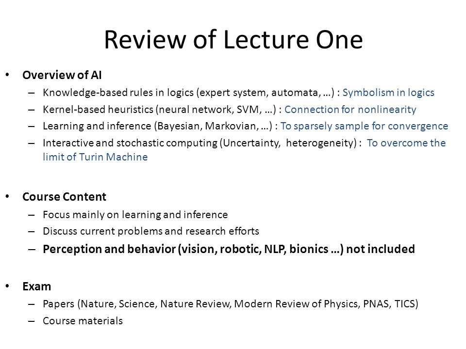 Review of Lecture One Overview of AI – Knowledge-based rules in logics (expert system, automata, …) : Symbolism in logics – Kernel-based heuristics (neural network, SVM, …) : Connection for nonlinearity – Learning and inference (Bayesian, Markovian, …) : To sparsely sample for convergence – Interactive and stochastic computing (Uncertainty, heterogeneity) : To overcome the limit of Turin Machine Course Content – Focus mainly on learning and inference – Discuss current problems and research efforts – Perception and behavior (vision, robotic, NLP, bionics …) not included Exam – Papers (Nature, Science, Nature Review, Modern Review of Physics, PNAS, TICS) – Course materials