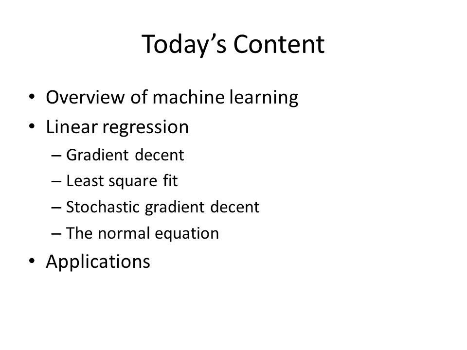 Today's Content Overview of machine learning Linear regression – Gradient decent – Least square fit – Stochastic gradient decent – The normal equation Applications