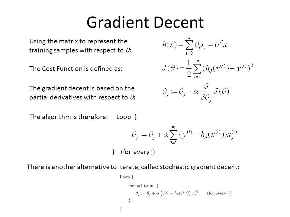Gradient Decent The Cost Function is defined as: Using the matrix to represent the training samples with respect to  The gradient decent is based on the partial derivatives with respect to  The algorithm is therefore: Loop { } (for every j) There is another alternative to iterate, called stochastic gradient decent: