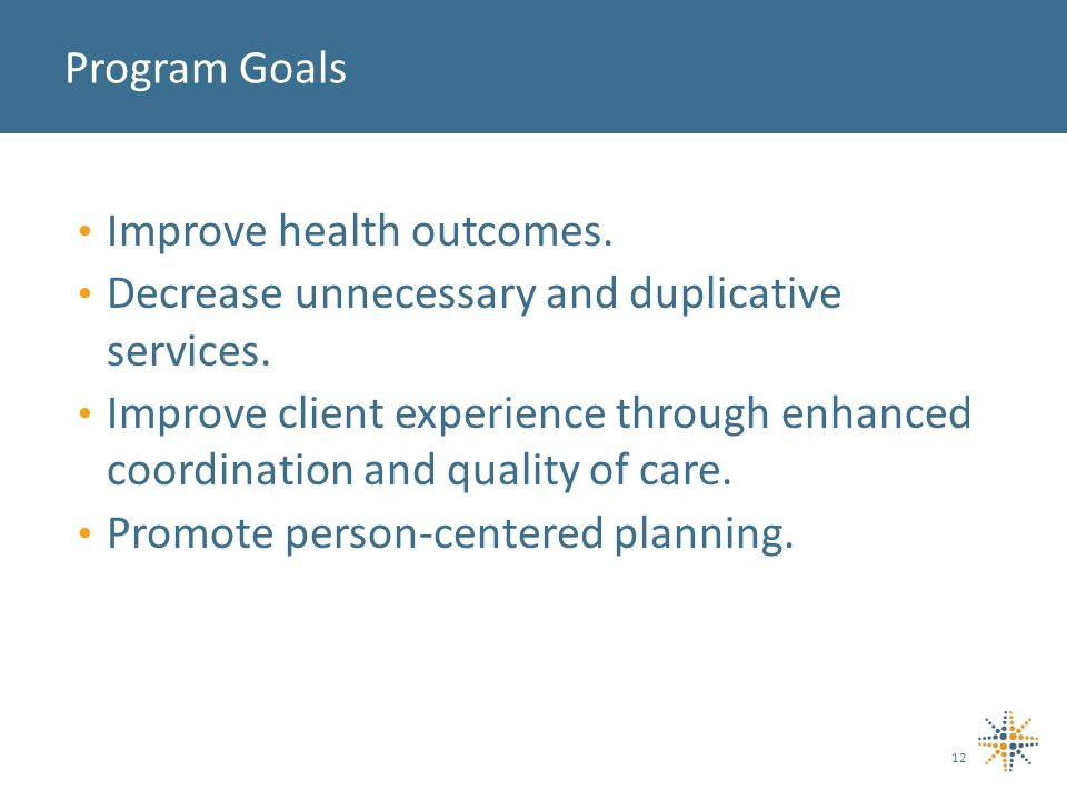 Improve health outcomes. Decrease unnecessary and duplicative services.