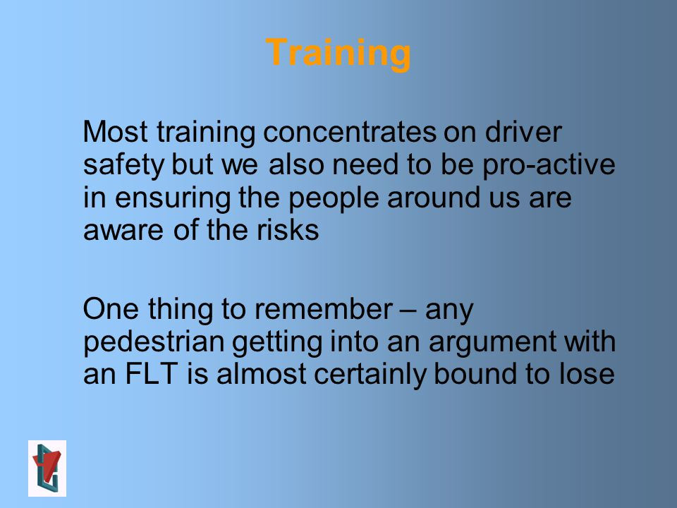 Training Most training concentrates on driver safety but we also need to be pro-active in ensuring the people around us are aware of the risks One thing to remember – any pedestrian getting into an argument with an FLT is almost certainly bound to lose