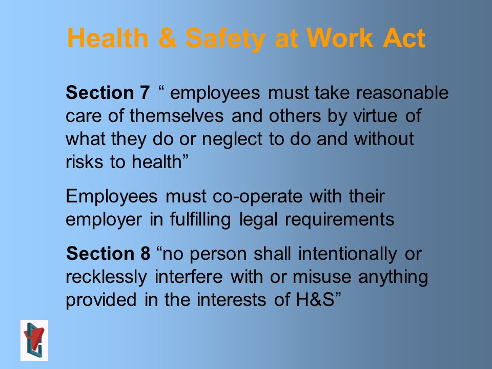 Section 7 employees must take reasonable care of themselves and others by virtue of what they do or neglect to do and without risks to health Employees must co-operate with their employer in fulfilling legal requirements Section 8 no person shall intentionally or recklessly interfere with or misuse anything provided in the interests of H&S Health & Safety at Work Act
