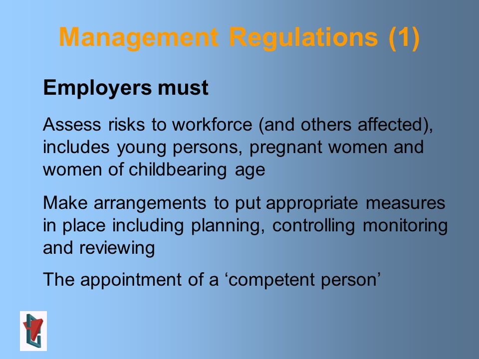 Employers must Assess risks to workforce (and others affected), includes young persons, pregnant women and women of childbearing age Make arrangements to put appropriate measures in place including planning, controlling monitoring and reviewing The appointment of a 'competent person' Management Regulations (1)