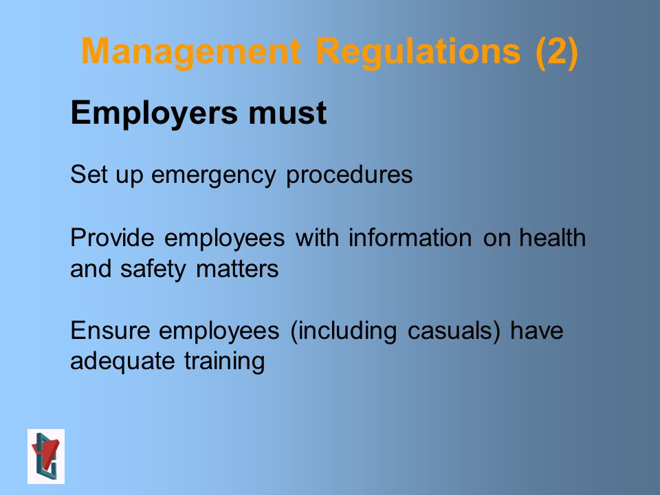 Management Regulations (2) Employers must Set up emergency procedures Provide employees with information on health and safety matters Ensure employees (including casuals) have adequate training