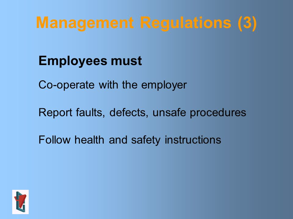 Management Regulations (3) Employees must Co-operate with the employer Report faults, defects, unsafe procedures Follow health and safety instructions