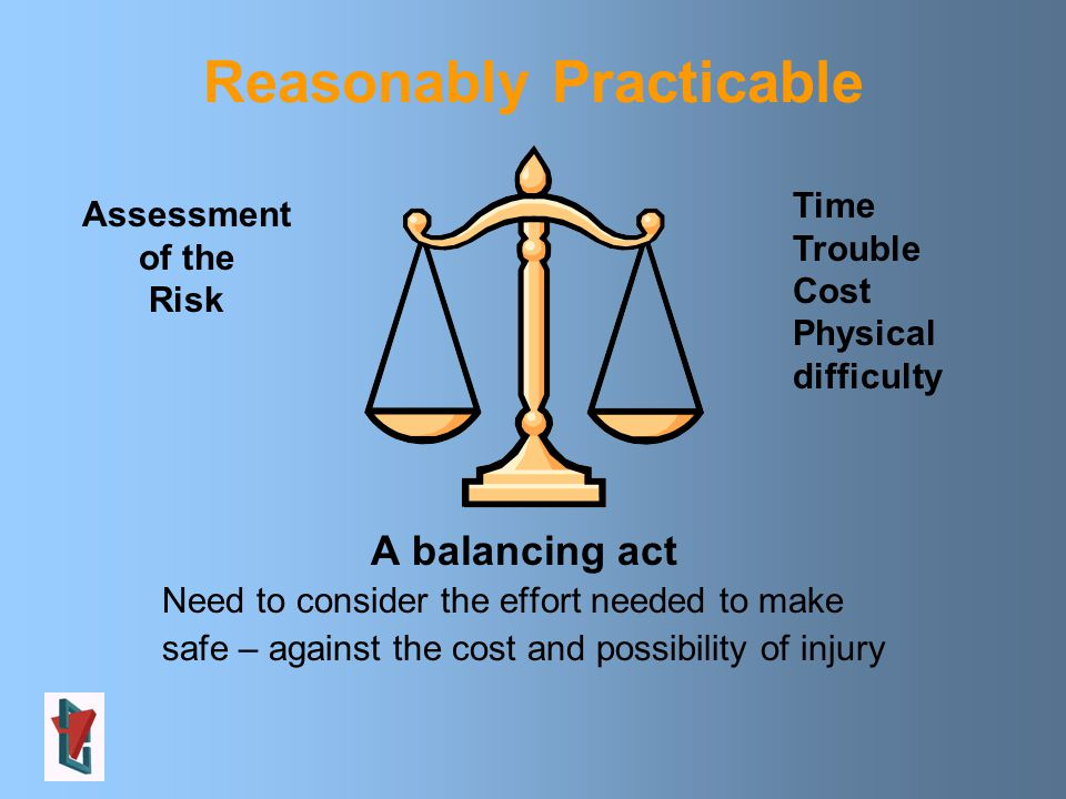 Assessment of the Risk Time Trouble Cost Physical difficulty Reasonably Practicable A balancing act Need to consider the effort needed to make safe – against the cost and possibility of injury