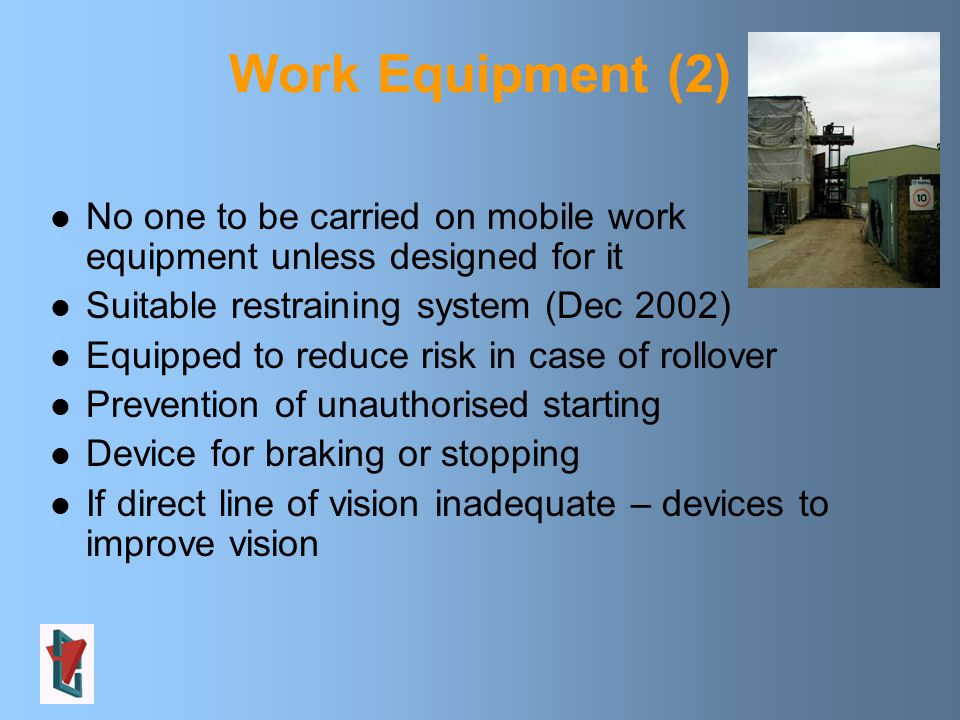 Work Equipment (2) No one to be carried on mobile work equipment unless designed for it Suitable restraining system (Dec 2002) Equipped to reduce risk in case of rollover Prevention of unauthorised starting Device for braking or stopping If direct line of vision inadequate – devices to improve vision