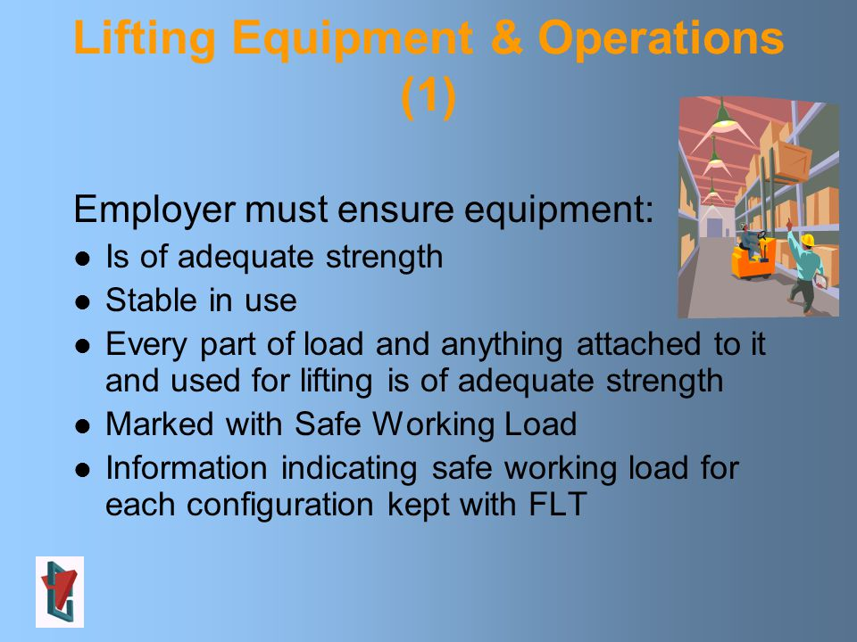 Lifting Equipment & Operations (1) Employer must ensure equipment: Is of adequate strength Stable in use Every part of load and anything attached to it and used for lifting is of adequate strength Marked with Safe Working Load Information indicating safe working load for each configuration kept with FLT