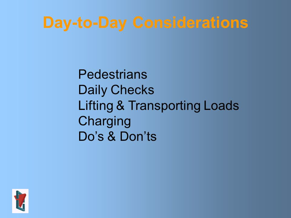 Day-to-Day Considerations Pedestrians Daily Checks Lifting & Transporting Loads Charging Do's & Don'ts