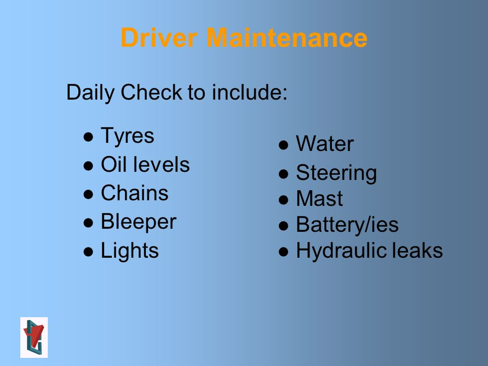Driver Maintenance Tyres Oil levels Chains Bleeper Lights Water Steering Mast Battery/ies Hydraulic leaks Daily Check to include: