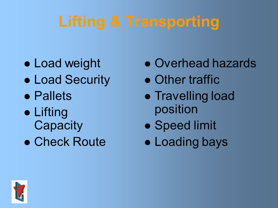 Lifting & Transporting Load weight Load Security Pallets Lifting Capacity Check Route Overhead hazards Other traffic Travelling load position Speed limit Loading bays