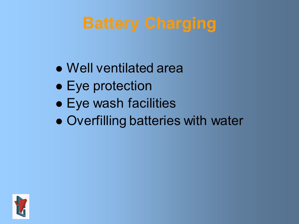 Battery Charging Well ventilated area Eye protection Eye wash facilities Overfilling batteries with water
