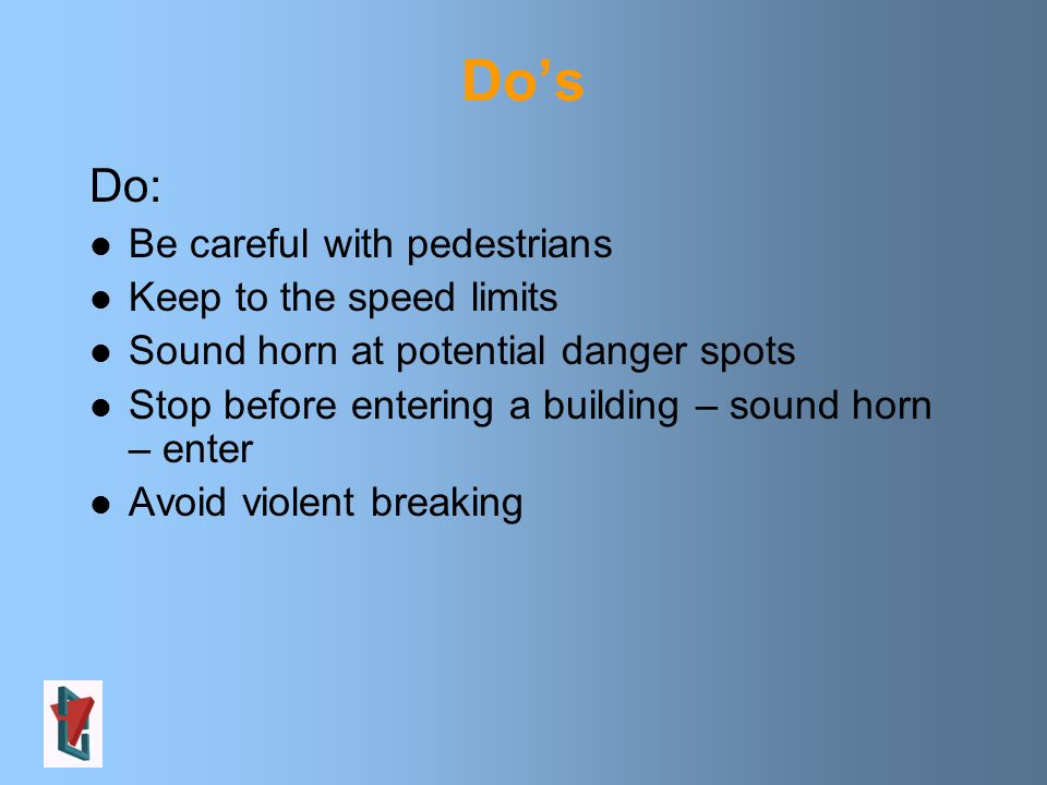 Do's Do: Be careful with pedestrians Keep to the speed limits Sound horn at potential danger spots Stop before entering a building – sound horn – enter Avoid violent breaking