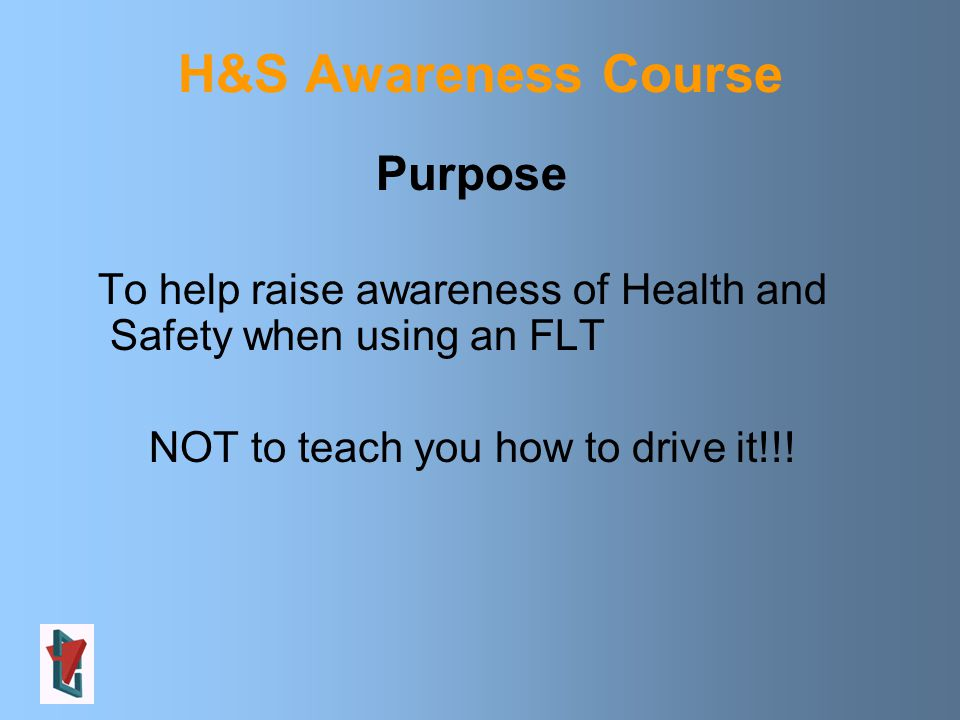 H&S Awareness Course Purpose To help raise awareness of Health and Safety when using an FLT NOT to teach you how to drive it!!!
