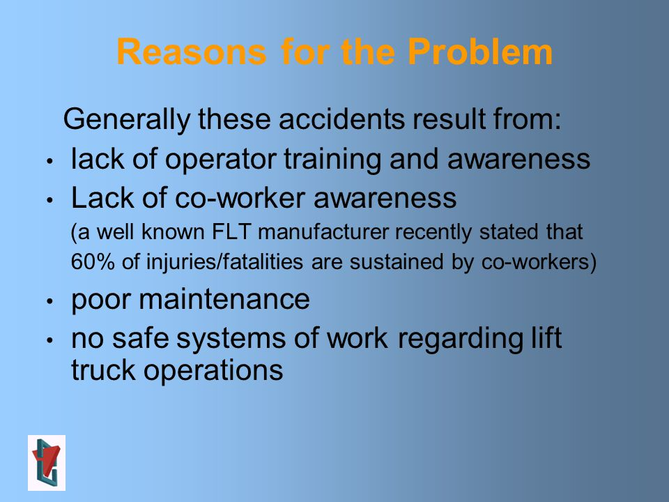 Reasons for the Problem Generally these accidents result from: lack of operator training and awareness Lack of co-worker awareness (a well known FLT manufacturer recently stated that 60% of injuries/fatalities are sustained by co-workers) poor maintenance no safe systems of work regarding lift truck operations