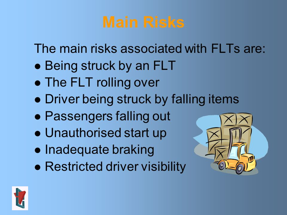 Main Risks The main risks associated with FLTs are: Being struck by an FLT The FLT rolling over Driver being struck by falling items Passengers falling out Unauthorised start up Inadequate braking Restricted driver visibility