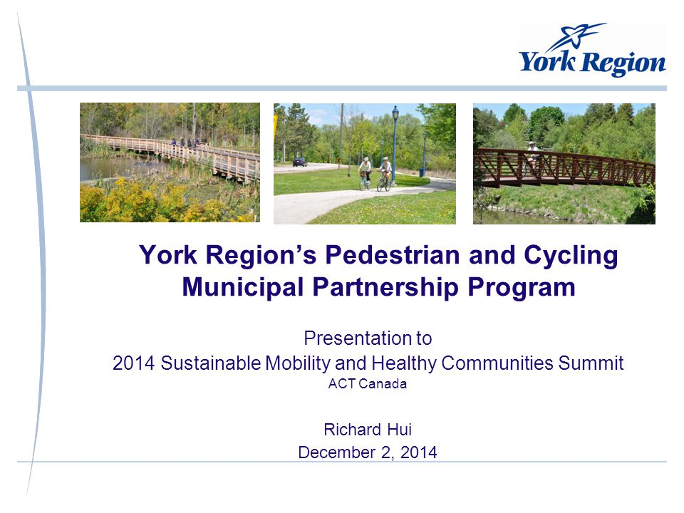 York Region's Pedestrian and Cycling Municipal Partnership Program Presentation to 2014 Sustainable Mobility and Healthy Communities Summit ACT Canada Richard Hui December 2, 2014