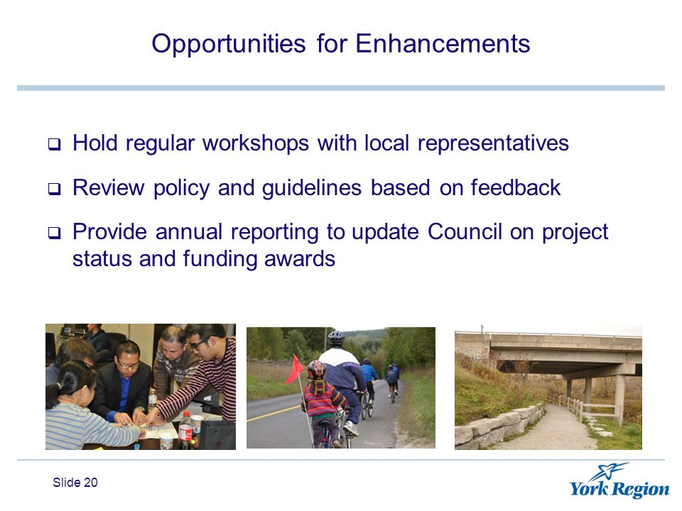 Opportunities for Enhancements  Hold regular workshops with local representatives  Review policy and guidelines based on feedback  Provide annual reporting to update Council on project status and funding awards Slide 20