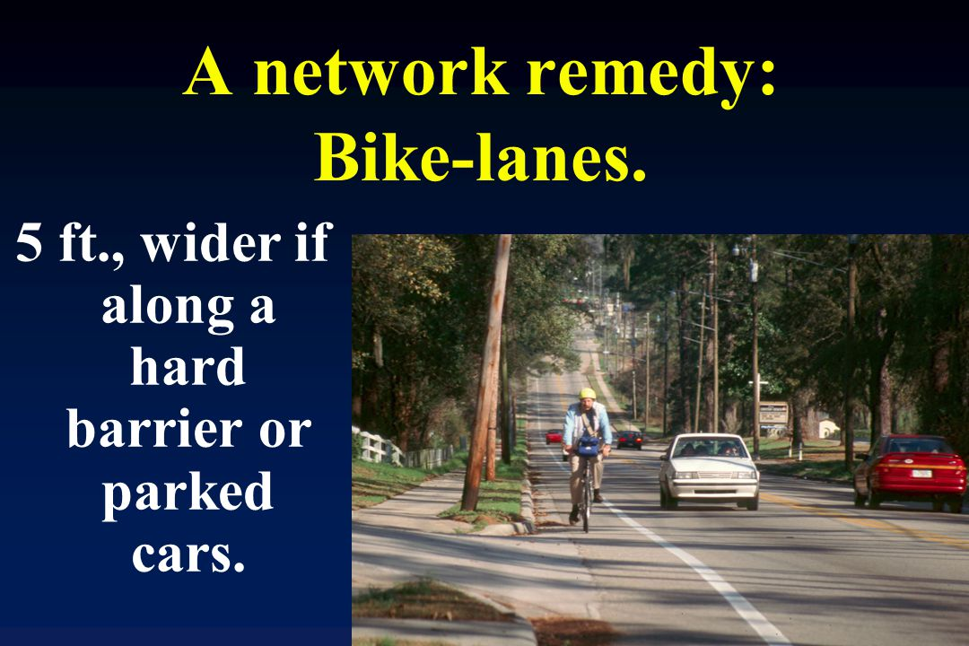 A network remedy: Bike-lanes. 5 ft., wider if along a hard barrier or parked cars.