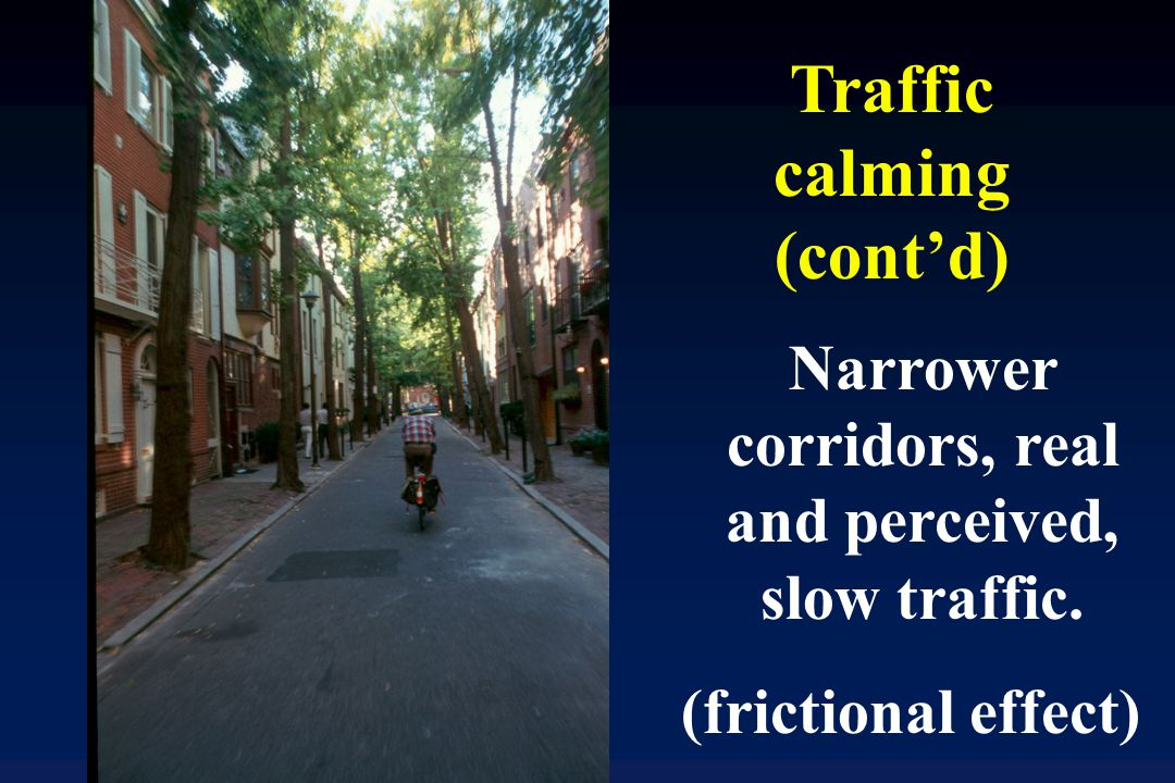 Narrower corridors, real and perceived, slow traffic. (frictional effect) Traffic calming (cont'd)