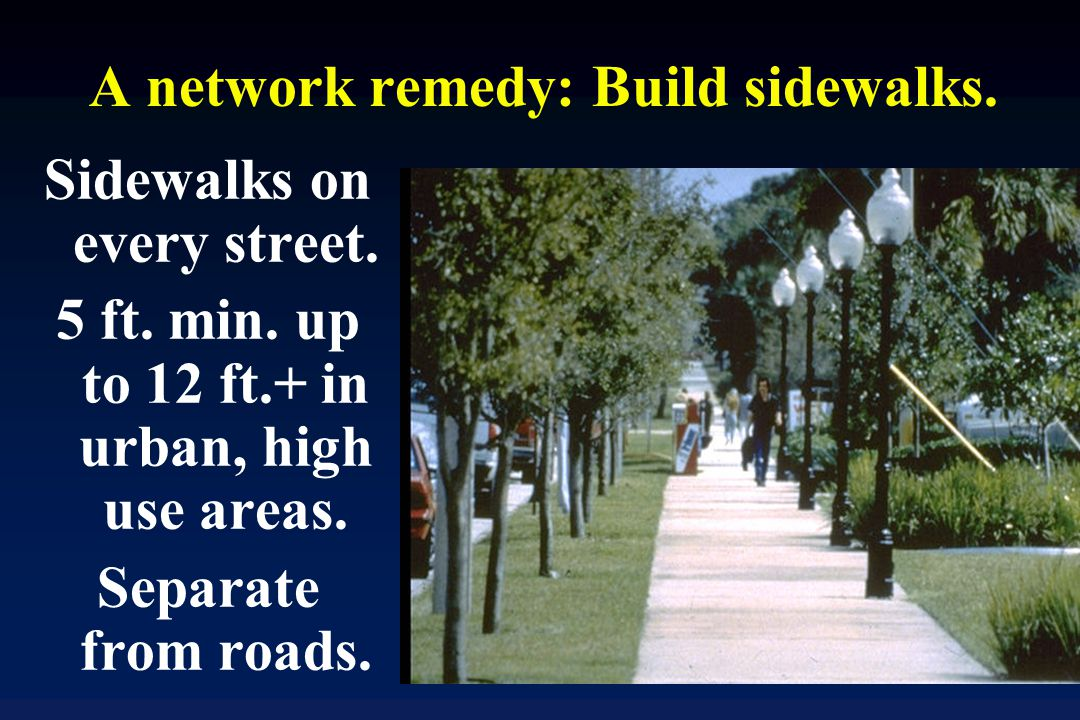 A network remedy: Build sidewalks. Sidewalks on every street.
