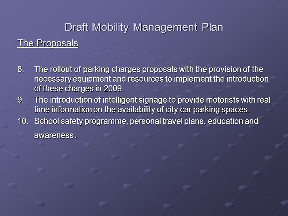 Draft Mobility Management Plan The Proposals 8.The rollout of parking charges proposals with the provision of the necessary equipment and resources to implement the introduction of these charges in 2009.