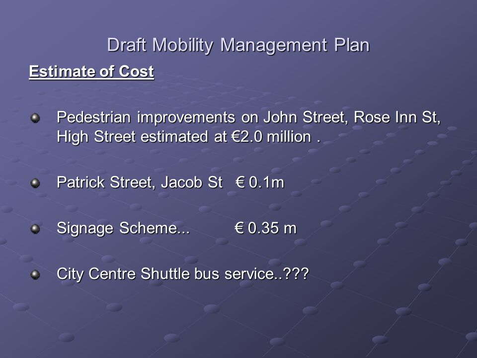Draft Mobility Management Plan Estimate of Cost Pedestrian improvements on John Street, Rose Inn St, High Street estimated at €2.0 million.