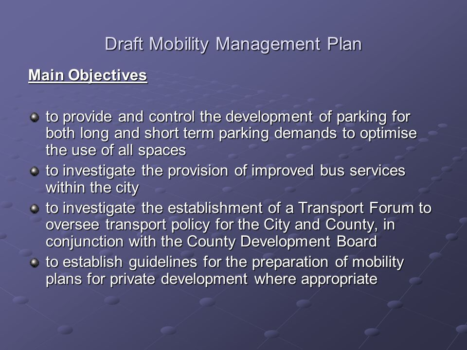 Draft Mobility Management Plan Main Objectives to provide and control the development of parking for both long and short term parking demands to optimise the use of all spaces to investigate the provision of improved bus services within the city to investigate the establishment of a Transport Forum to oversee transport policy for the City and County, in conjunction with the County Development Board to establish guidelines for the preparation of mobility plans for private development where appropriate