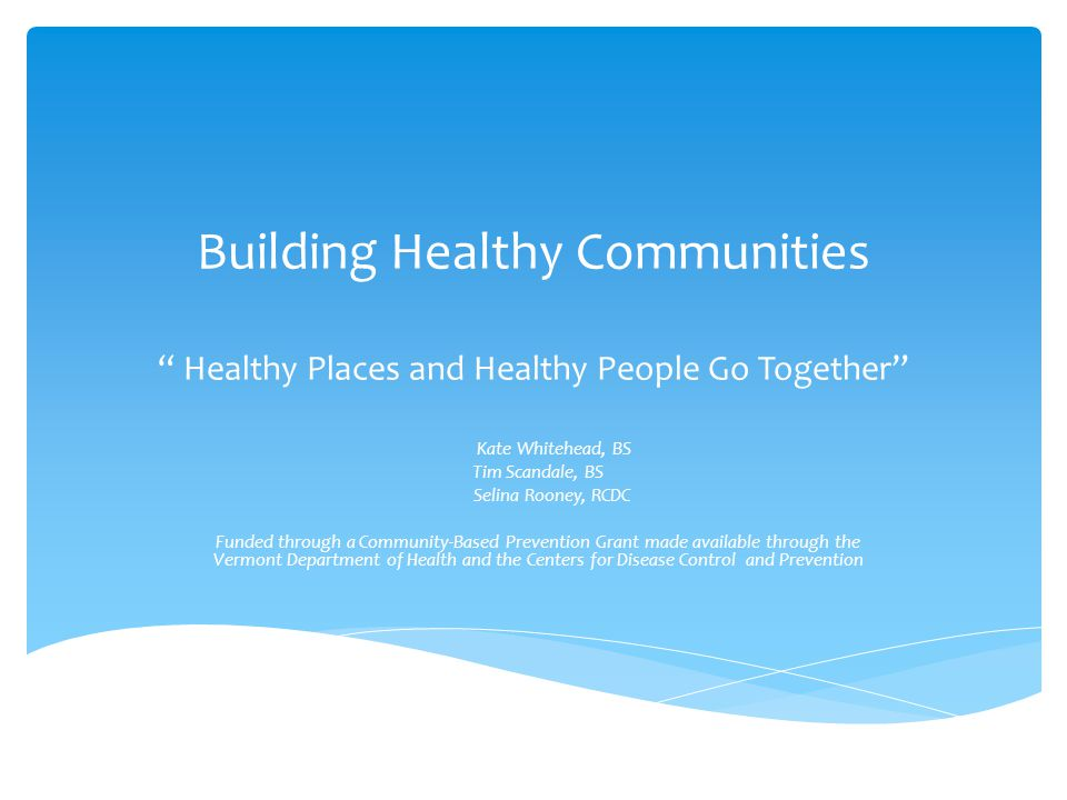 Building Healthy Communities Healthy Places and Healthy People Go Together Kate Whitehead, BS Tim Scandale, BS Selina Rooney, RCDC Funded through a Community-Based Prevention Grant made available through the Vermont Department of Health and the Centers for Disease Control and Prevention