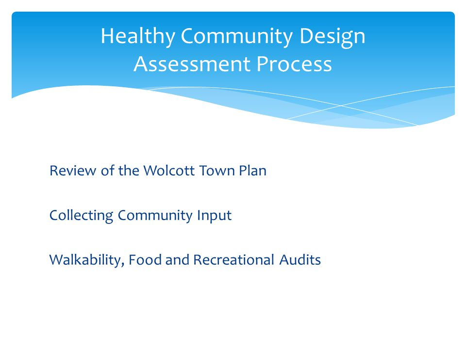 Review of the Wolcott Town Plan Collecting Community Input Walkability, Food and Recreational Audits Healthy Community Design Assessment Process